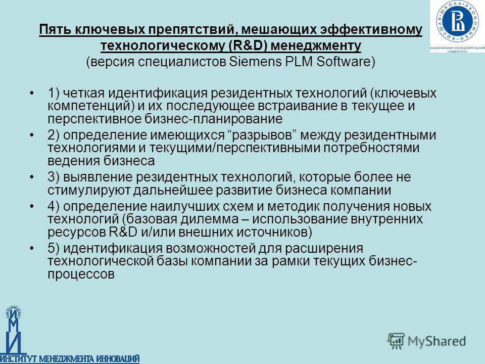 Пять ключевых препятствий, мешающих эффективному технологическому (R&D) менеджменту (версия специалистов Siemens PLM Software) 1) четкая идентификация резидентных технологий (ключевых компетенций) и их последующее встраивание в текущее и перспективно