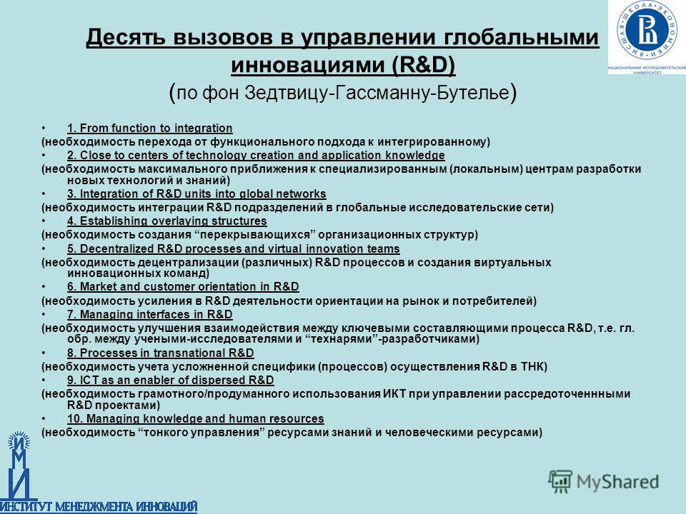 Десять вызовов в управлении глобальными инновациями (R&D) ( по фон Зедтвицу-Гассманну-Бутелье ) 1. From function to integration (необходимость перехода от функционального подхода к интегрированному) 2. Close to centers of technology creation and appl