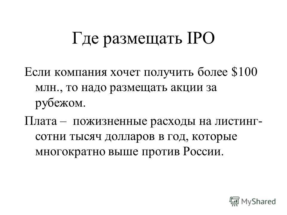 Где размещать IPO Если компания хочет получить более $100 млн., то надо размещать акции за рубежом. Плата – пожизненные расходы на листинг- сотни тысяч долларов в год, которые многократно выше против России.