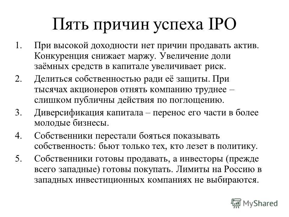 Пять причин успеха IPO 1.При высокой доходности нет причин продавать актив. Конкуренция снижает маржу. Увеличение доли заёмных средств в капитале увеличивает риск. 2.Делиться собственностью ради её защиты. При тысячах акционеров отнять компанию трудн