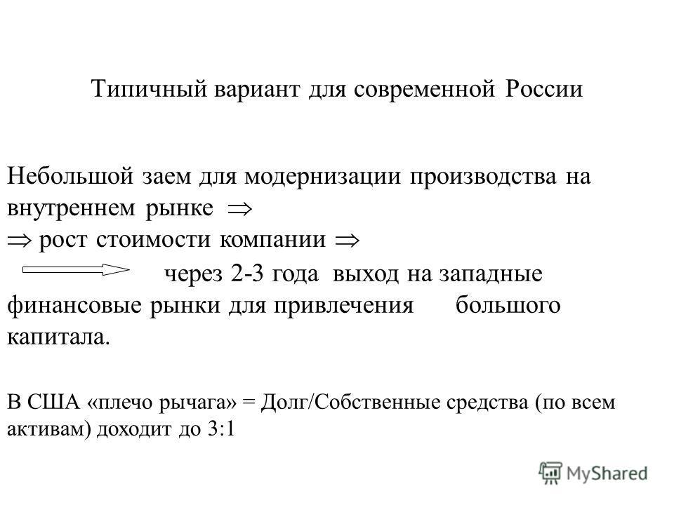Типичный вариант для современной России Небольшой заем для модернизации производства на внутреннем рынке рост стоимости компании через 2-3 года выход на западные финансовые рынки для привлечения большого капитала. В США «плечо рычага» = Долг/Собствен