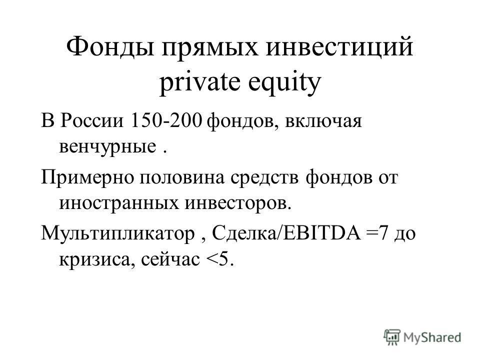 Фонды прямых инвестиций private equity В России 150-200 фондов, включая венчурные. Примерно половина средств фондов от иностранных инвесторов. Мультипликатор, Сделка/EBITDA =7 до кризиса, сейчас