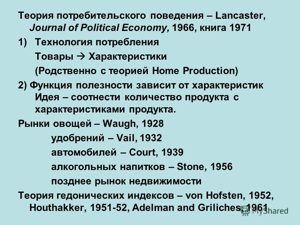 Теория потребительского поведения – Lancaster, Journal of Political Economy, 1966, книга 1971 1)Технология потребления Товары Характеристики (Родственно с теорией Home Production) 2) Функция полезности зависит от характеристик Идея – соотнести количе