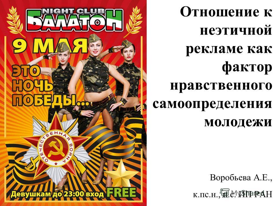 Отношение к неэтичной рекламе как фактор нравственного самоопределения молодежи Воробьева А.Е., к.пс.н., н.с. ИП РАН