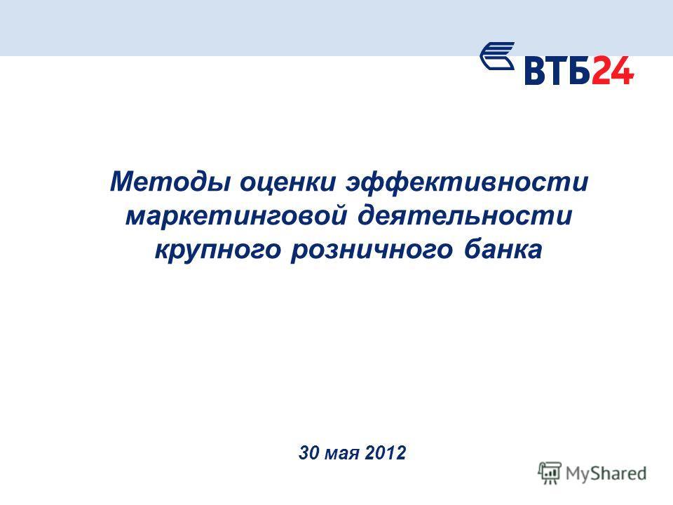 Методы оценки эффективности маркетинговой деятельности крупного розничного банка 30 мая 2012