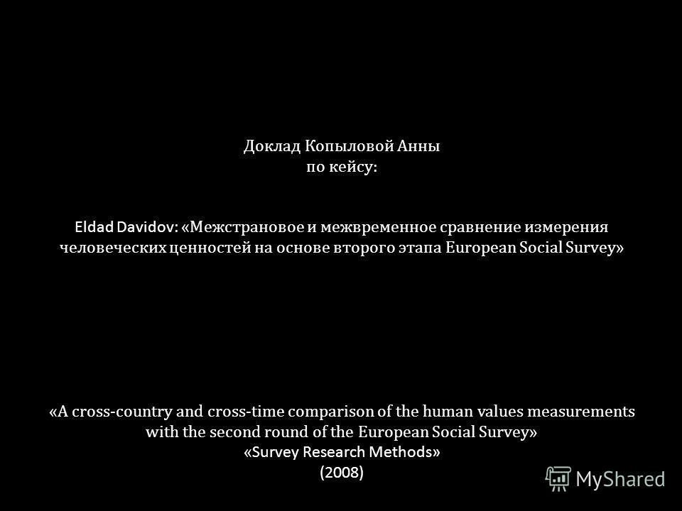 Доклад Копыловой Анны по кейсу: Eldad Davidov: «Межстрановое и межвременное сравнение измерения человеческих ценностей на основе второго этапа European Social Survey» «A cross-country and cross-time comparison of the human values measurements with th
