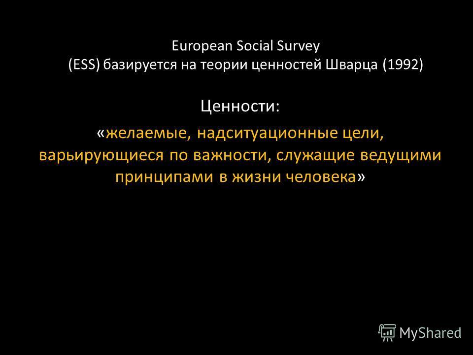 European Social Survey (ESS) базируется на теории ценностей Шварца (1992) Ценности: «желаемые, надситуационные цели, варьирующиеся по важности, служащие ведущими принципами в жизни человека»