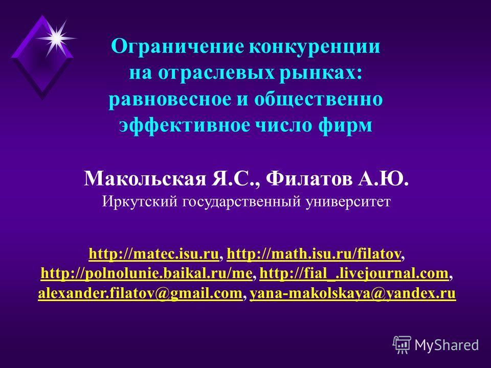 Ограничение конкуренции на отраслевых рынках: равновесное и общественно эффективное число фирм Макольская Я.С., Филатов А.Ю. Иркутский государственный университет http://matec.isu.ruhttp://matec.isu.ru, http://math.isu.ru/filatov,http://math.isu.ru/f