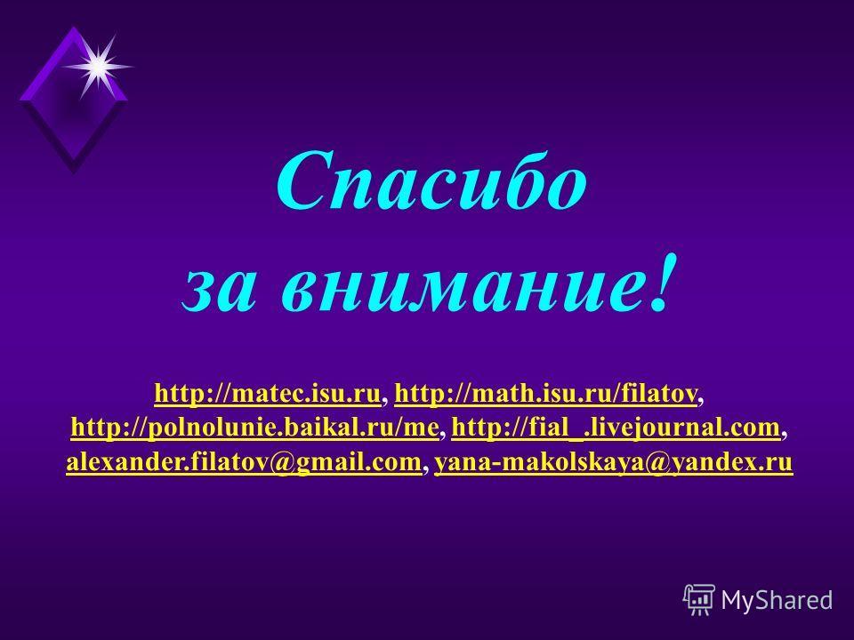 Спасибо за внимание! http://matec.isu.ruhttp://matec.isu.ru, http://math.isu.ru/filatov,http://math.isu.ru/filatov http://polnolunie.baikal.ru/mehttp://polnolunie.baikal.ru/me, http://fial_.livejournal.com,http://fial_.livejournal.com alexander.filat