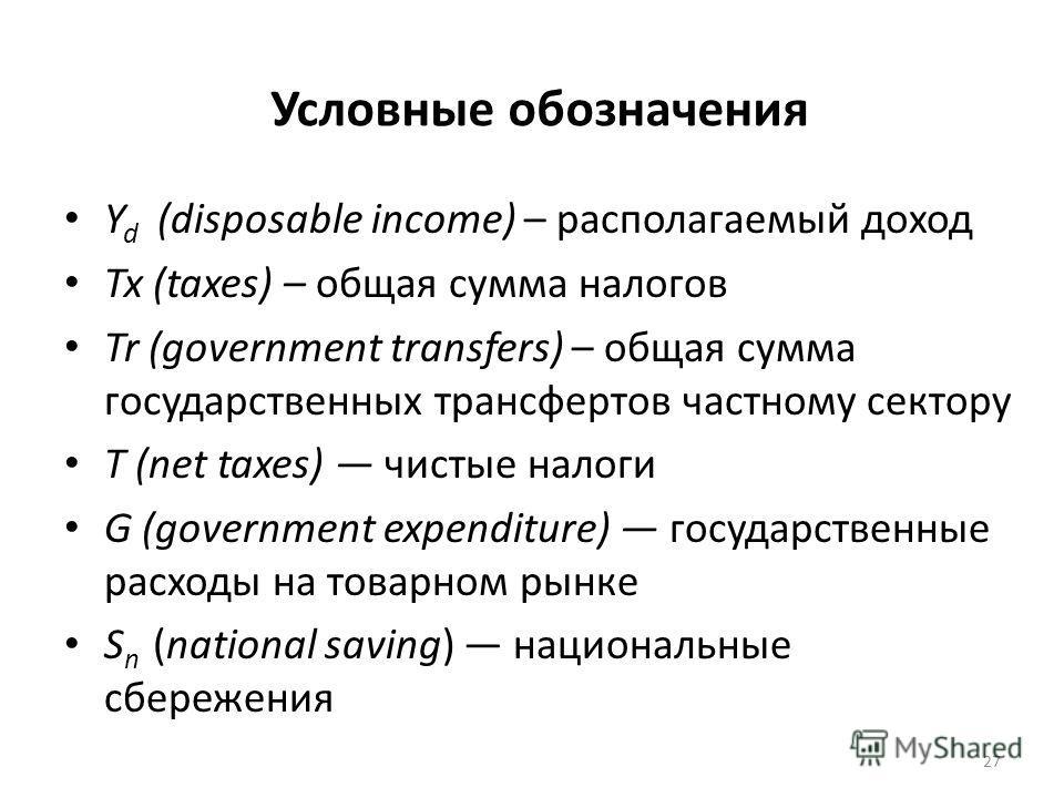 Условные обозначения Y d (disposable income) – располагаемый доход Tx (taxes) – общая сумма налогов Tr (government transfers) – общая сумма государственных трансфертов частному сектору T (net taxes) чистые налоги G (government expenditure) государств