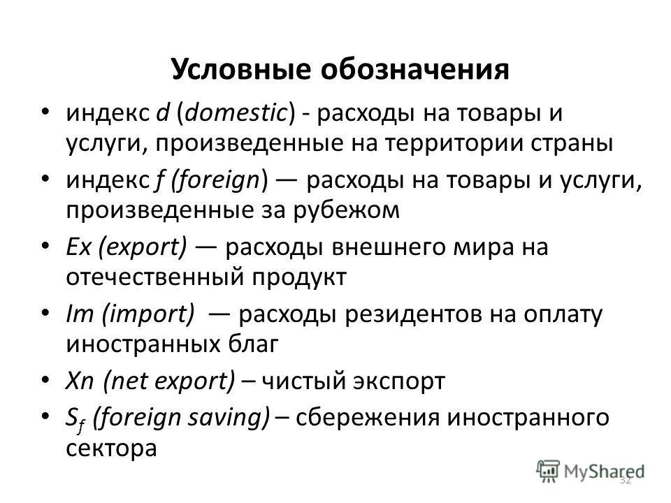 Условные обозначения индекс d (domestic) - расходы на товары и услуги, произведенные на территории страны индекс f (foreign) расходы на товары и услуги, произведенные за рубежом Ex (export) расходы внешнего мира на отечественный продукт Im (import) р