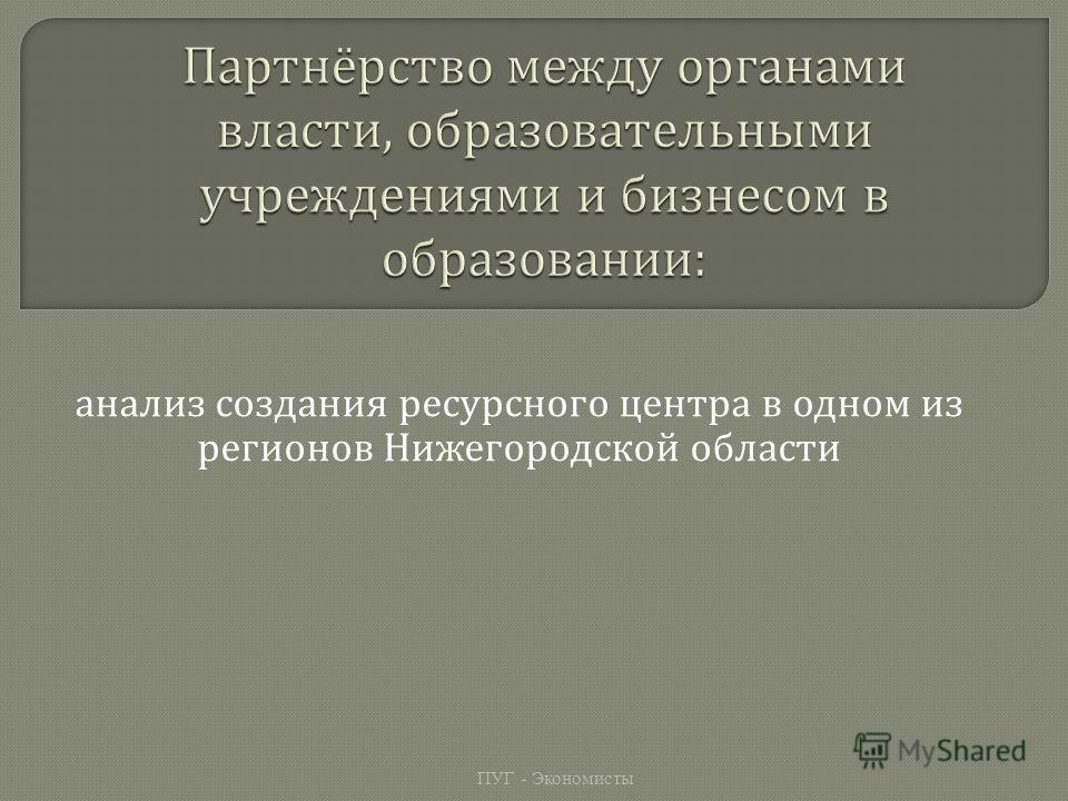 анализ создания ресурсного центра в одном из регионов Нижегородской области ПУГ - Экономисты