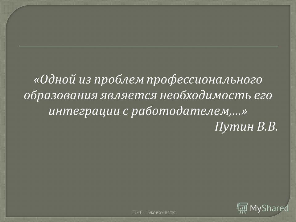 « Одной из проблем профессионального образования является необходимость его интеграции с работодателем,…» Путин В. В. ПУГ - Экономисты