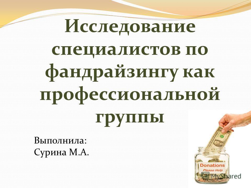 Исследование специалистов по фандрайзингу как профессиональной группы Выполнила: Сурина М.А.