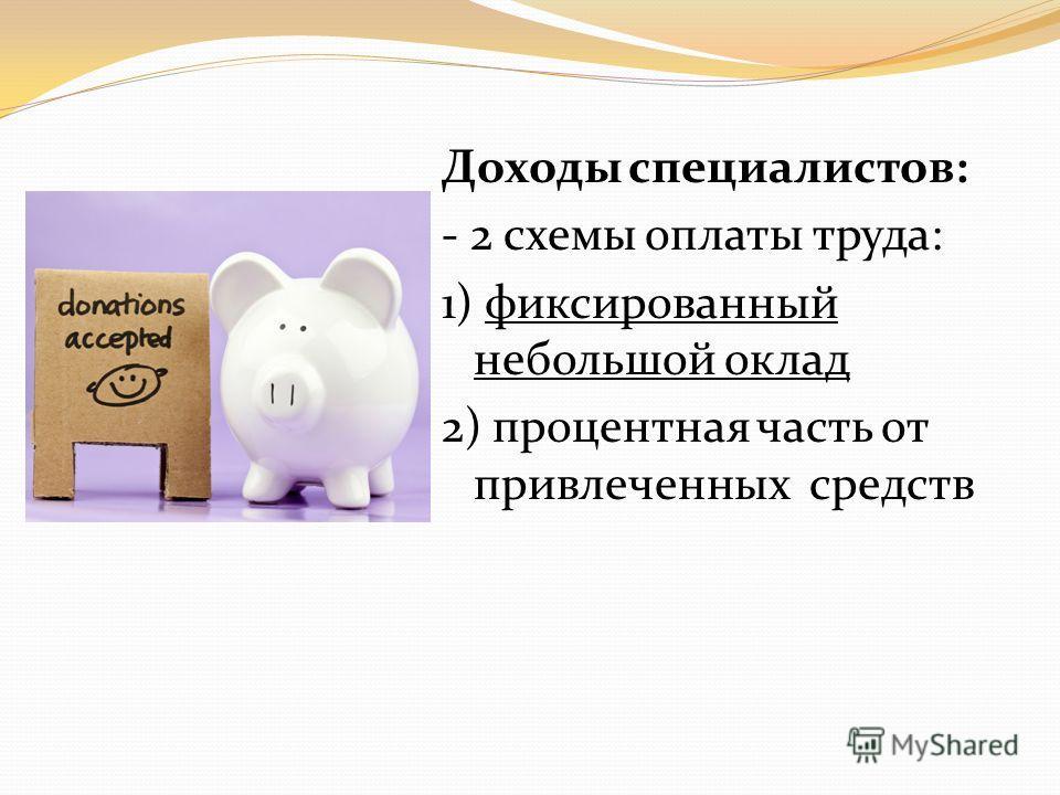 Доходы специалистов: - 2 схемы оплаты труда: 1) фиксированный небольшой оклад 2) процентная часть от привлеченных средств