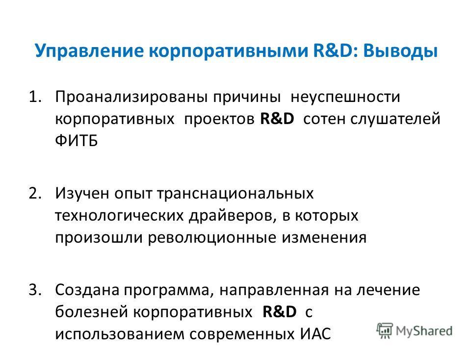 Управление корпоративными R&D: Выводы 1.Проанализированы причины неуспешности корпоративных проектов R&D сотен слушателей ФИТБ 2.Изучен опыт транснациональных технологических драйверов, в которых произошли революционные изменения 3.Создана программа,