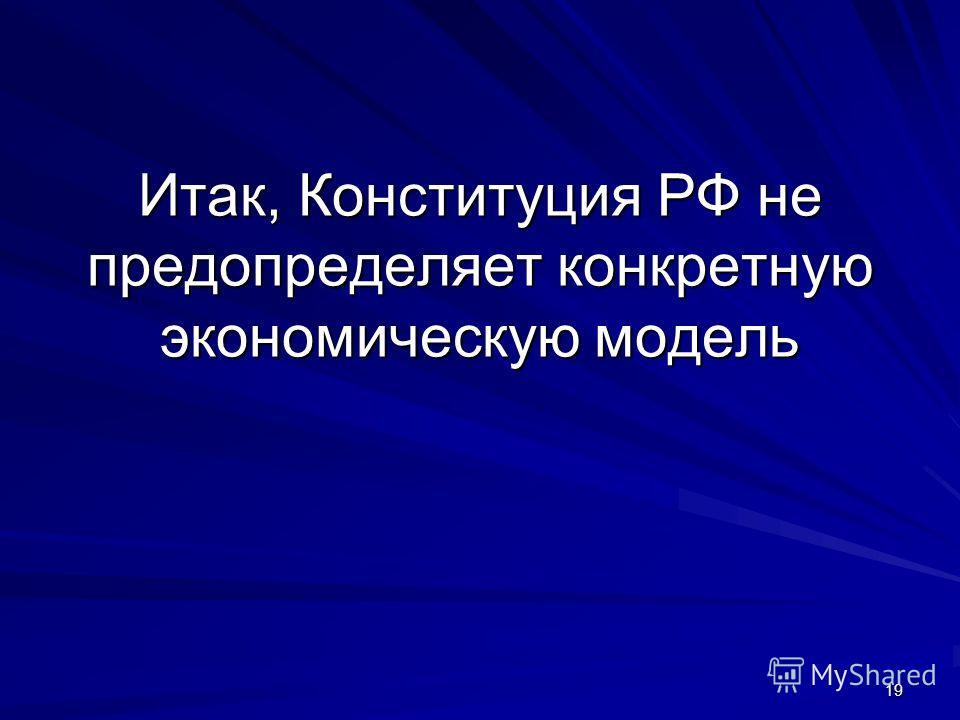 19 Итак, Конституция РФ не предопределяет конкретную экономическую модель