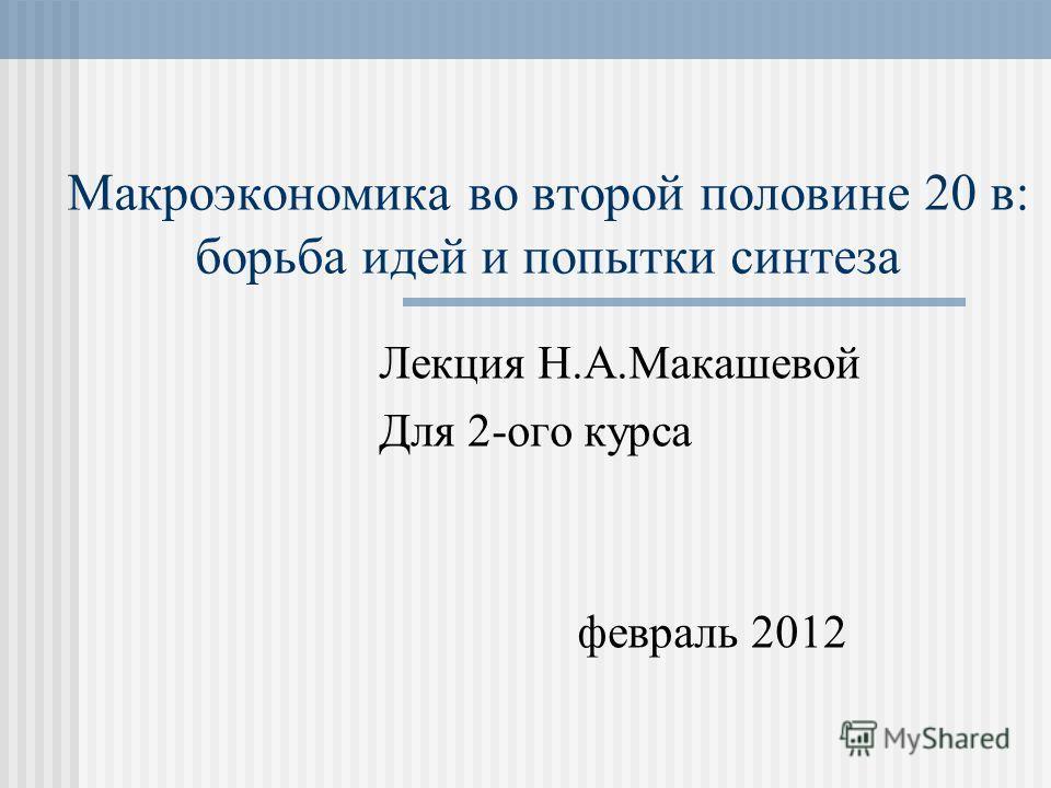 Макроэкономика во второй половине 20 в: борьба идей и попытки синтеза Лекция Н.А.Макашевой Для 2-ого курса февраль 2012