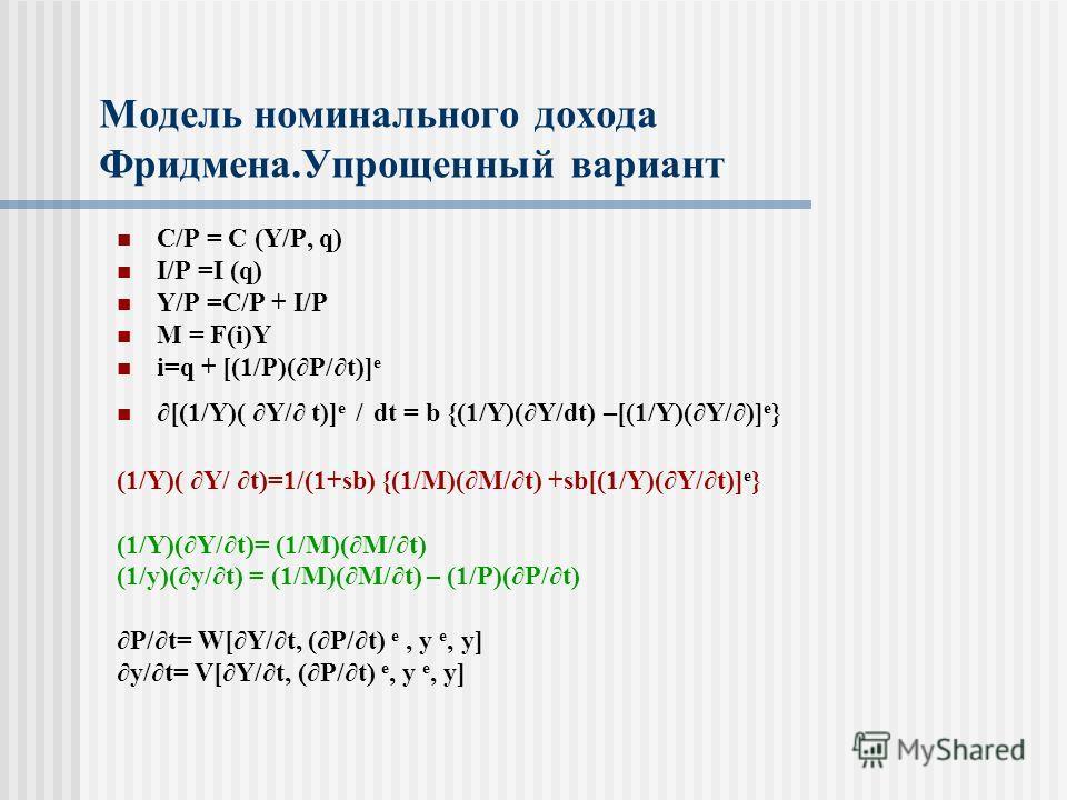 Модель номинального дохода Фридмена.Упрощенный вариант C/P = C (Y/P, q) I/P =I (q) Y/P =C/P + I/P M = F(i)Y i=q + [(1/P)(P/t)] e [(1/Y)( Y/ t)] e / dt = b {(1/Y)(Y/dt) –[(1/Y)(Y/)] e } (1/Y)( Y/ t)=1/(1+sb) {(1/M)(M/t) +sb[(1/Y)(Y/t)] e } (1/Y)(Y/t)=