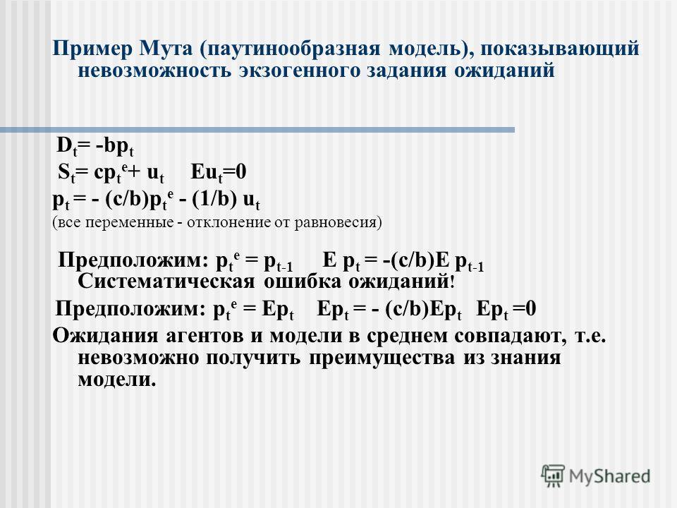 Пример Мута (паутинообразная модель), показывающий невозможность экзогенного задания ожиданий D t = -bp t S t = cp t e + u t Eu t =0 p t = - (c/b)p t e - (1/b) u t (все переменные - отклонение от равновесия) Предположим: p t e = p t-1 E p t = -(c/b)E