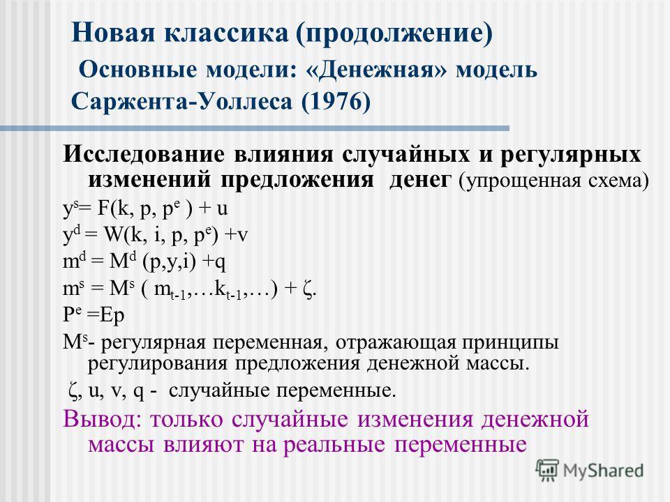 Новая классика (продолжение) Основные модели: «Денежная» модель Саржента-Уоллеса (1976) Исследование влияния случайных и регулярных изменений предложения денег (упрощенная схема) y s = F(k, p, p e ) + u y d = W(k, i, p, p e ) +v m d = M d (p,y,i) +q