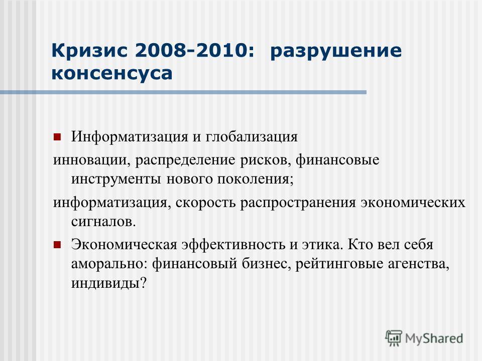 Кризис 2008-2010: разрушение консенсуса Информатизация и глобализация инновации, распределение рисков, финансовые инструменты нового поколения; информатизация, скорость распространения экономических сигналов. Экономическая эффективность и этика. Кто