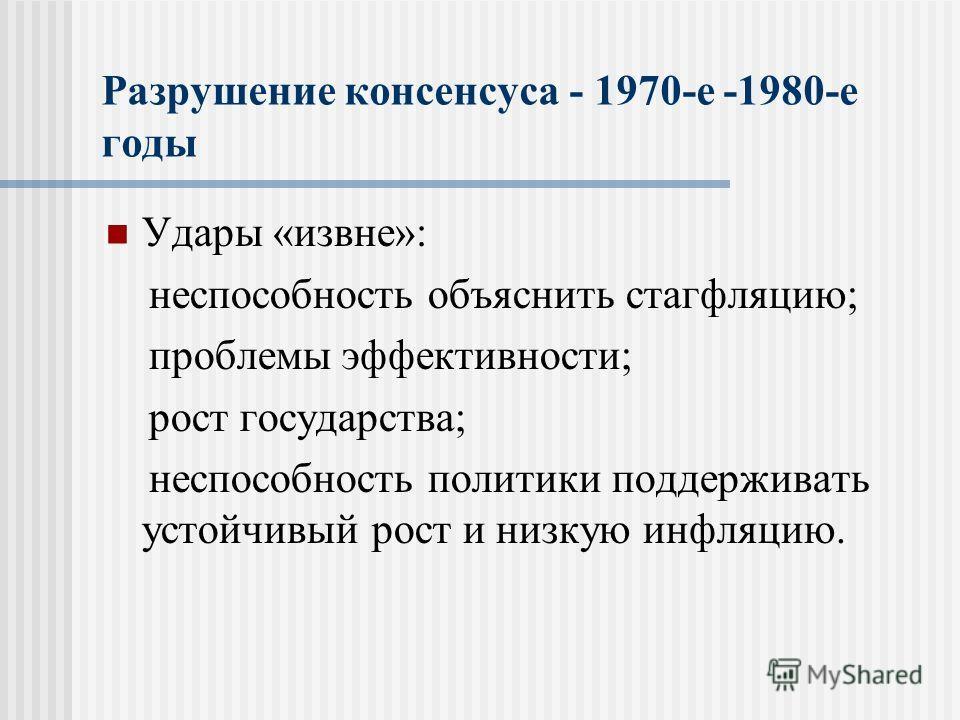 Разрушение консенсуса - 1970-е -1980-е годы Удары «извне»: неспособность объяснить стагфляцию; проблемы эффективности; рост государства; неспособность политики поддерживать устойчивый рост и низкую инфляцию.
