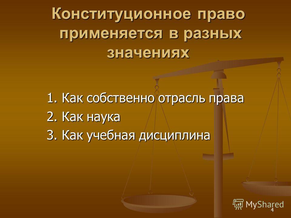 4 Конституционное право применяется в разных значениях 1. Как собственно отрасль права 2. Как наука 3. Как учебная дисциплина