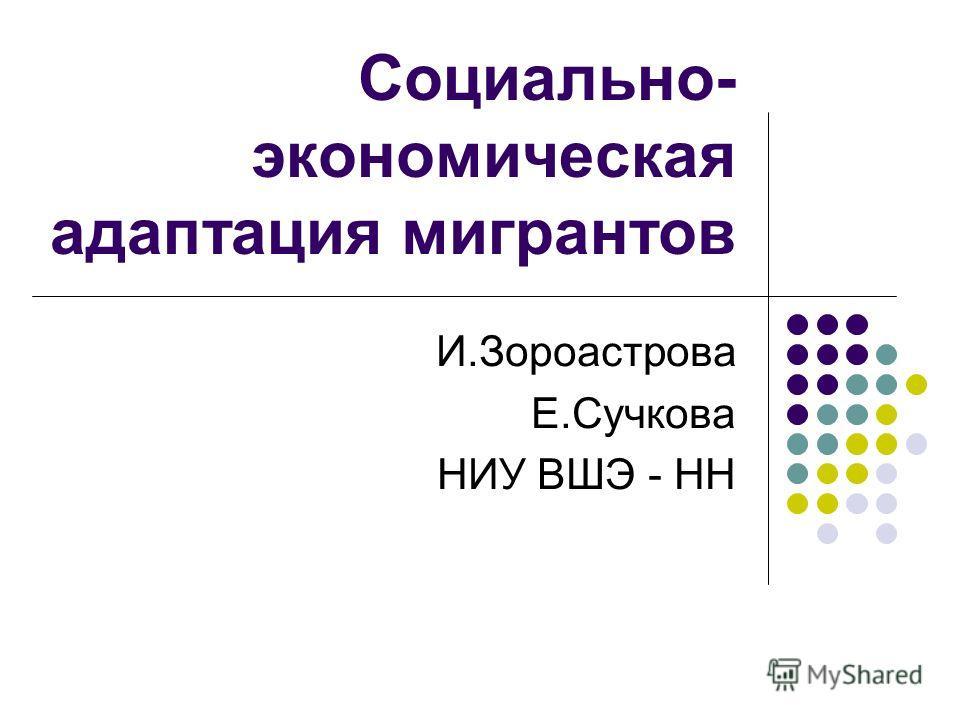 Социально- экономическая адаптация мигрантов И.Зороастрова Е.Сучкова НИУ ВШЭ - НН