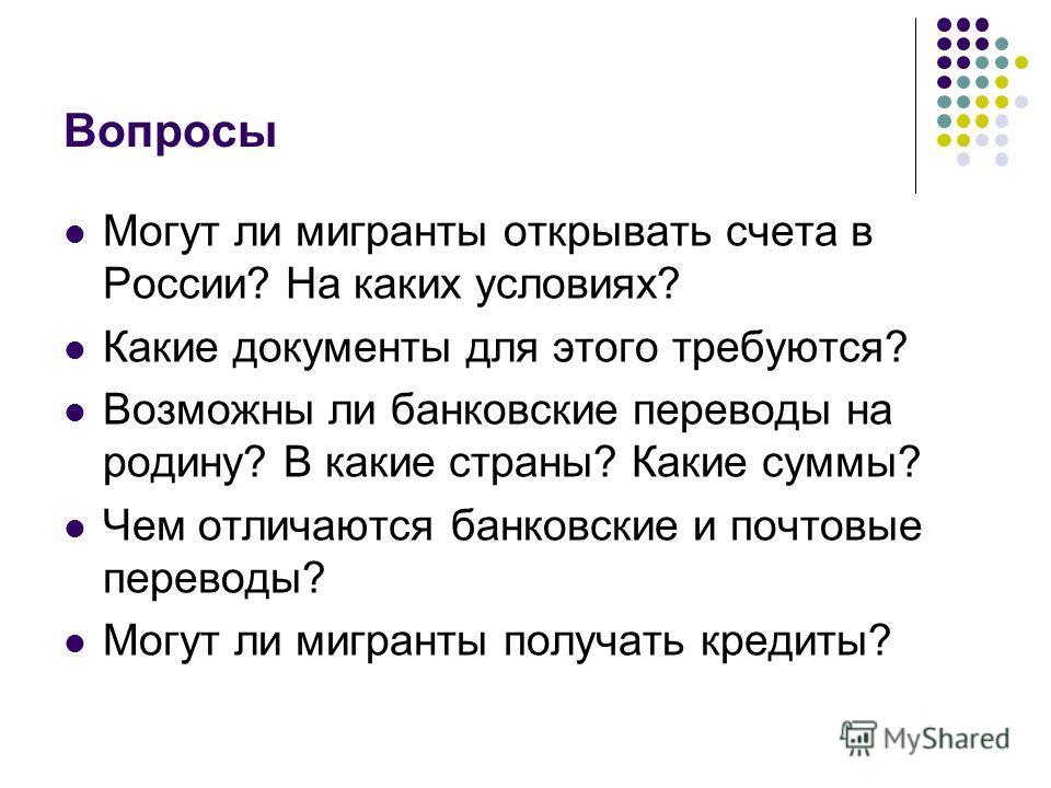 Вопросы Могут ли мигранты открывать счета в России? На каких условиях? Какие документы для этого требуются? Возможны ли банковские переводы на родину? В какие страны? Какие суммы? Чем отличаются банковские и почтовые переводы? Могут ли мигранты получ
