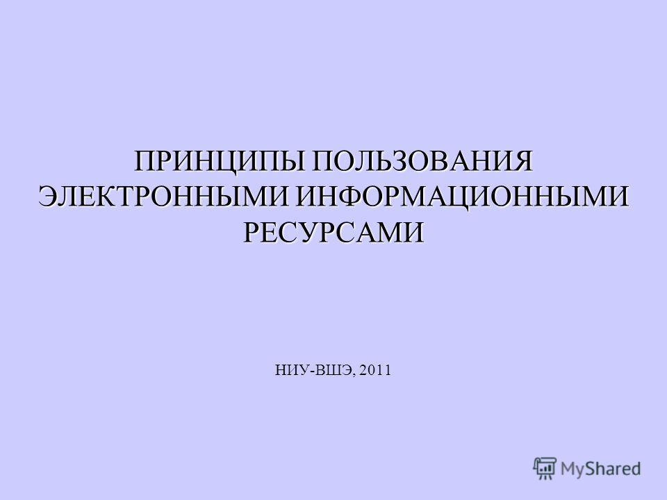 ПРИНЦИПЫ ПОЛЬЗОВАНИЯ ЭЛЕКТРОННЫМИ ИНФОРМАЦИОННЫМИ РЕСУРСАМИ НИУ-ВШЭ, 2011