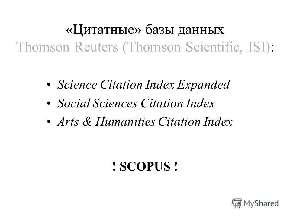 «Цитатные» базы данных Thomson Reuters (Thomson Scientific, ISI): Science Citation Index Expanded Social Sciences Citation Index Arts & Humanities Citation Index ! SCOPUS !