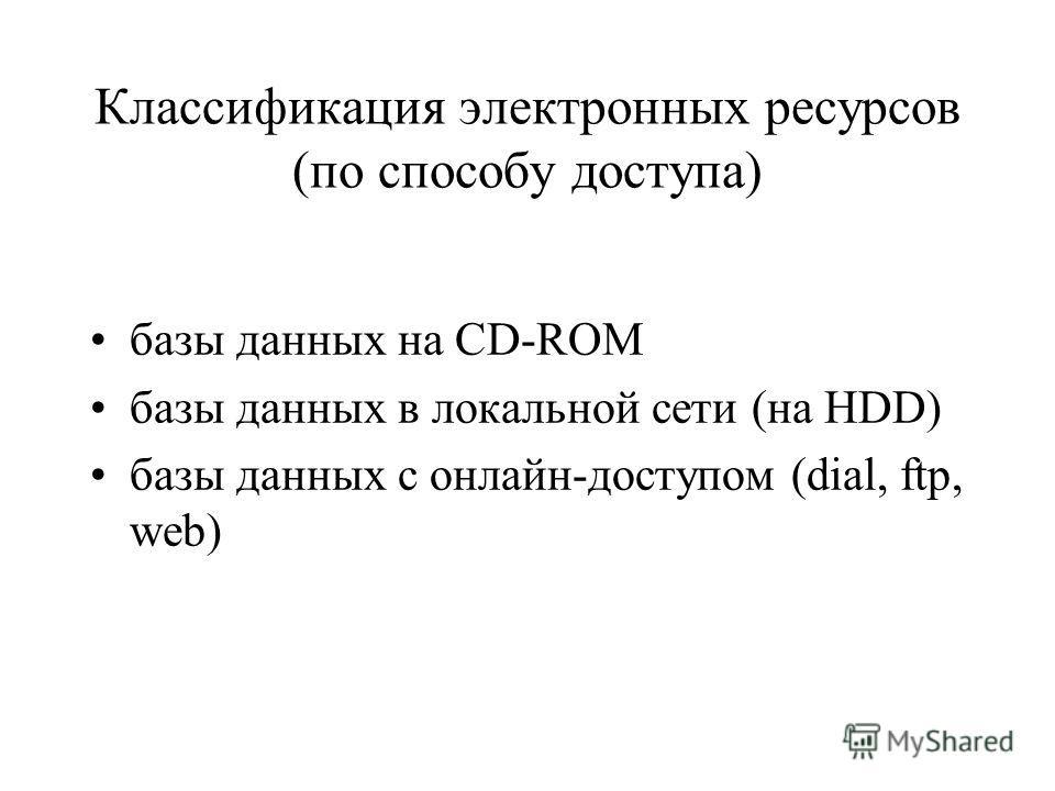 Классификация электронных ресурсов (по способу доступа) базы данных на CD-ROM базы данных в локальной сети (на HDD) базы данных с онлайн-доступом (dial, ftp, web)