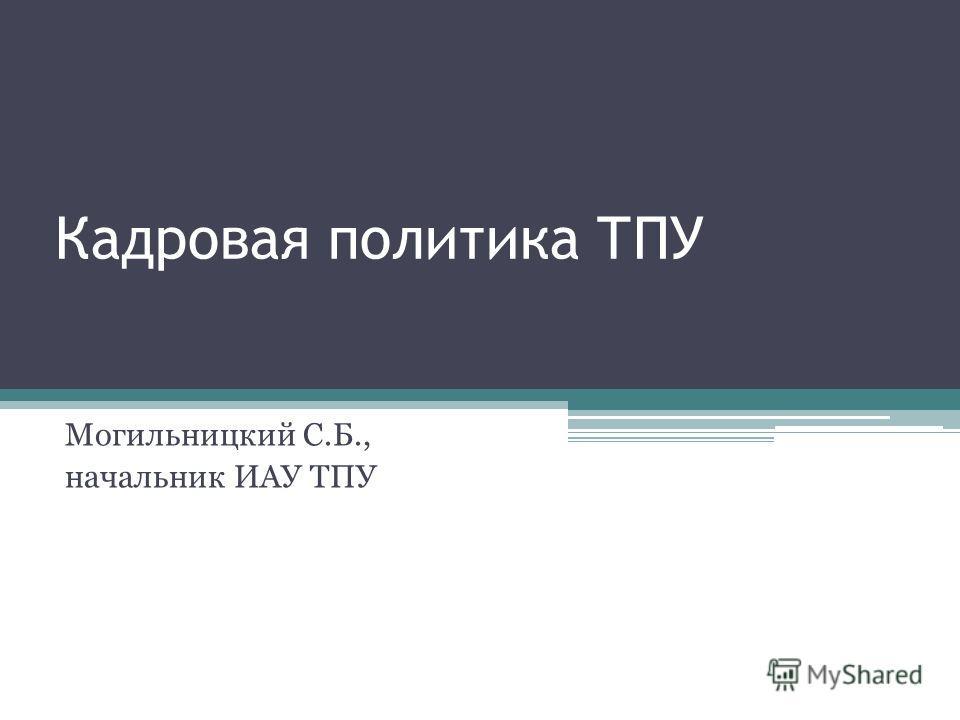 Кадровая политика ТПУ Могильницкий С.Б., начальник ИАУ ТПУ