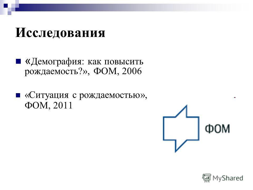 Исследования « Демография: как повысить рождаемость?», ФОМ, 2006 «Ситуация с рождаемостью», ФОМ, 2011