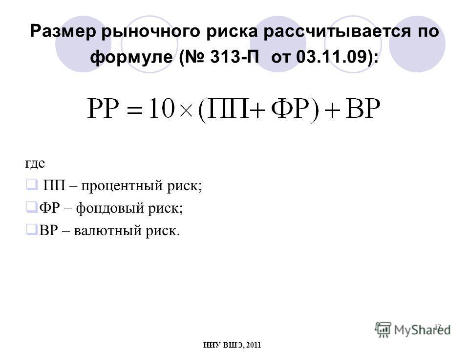 37 Размер рыночного риска рассчитывается по формуле ( 313-П от 03.11.09): где ПП – процентный риск; ФР – фондовый риск; ВР – валютный риск. НИУ ВШЭ, 2011