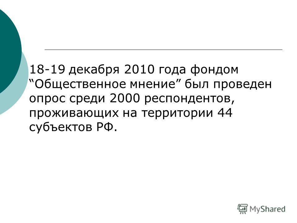 18-19 декабря 2010 года фондомОбщественное мнение был проведен опрос среди 2000 респондентов, проживающих на территории 44 субъектов РФ.