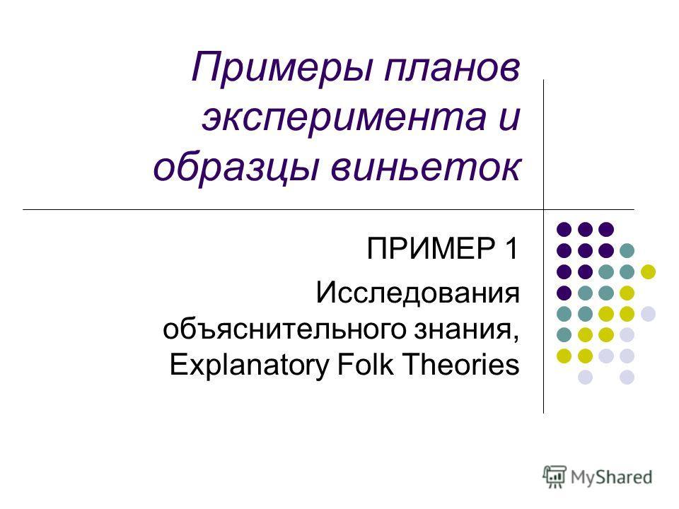 Примеры планов эксперимента и образцы виньеток ПРИМЕР 1 Исследования объяснительного знания, Explanatory Folk Theories