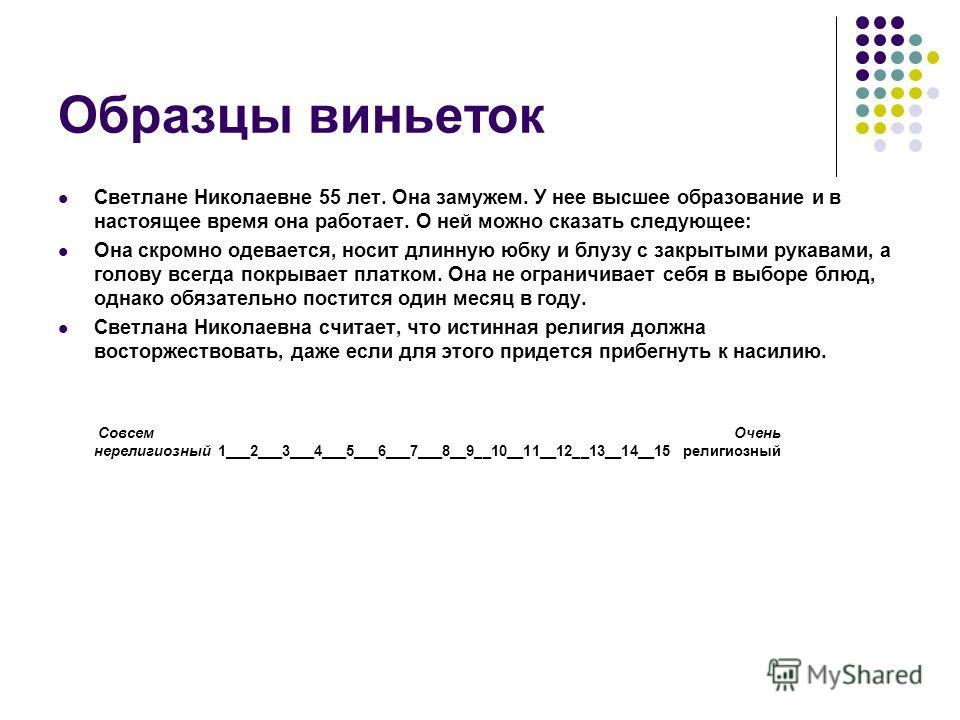 Образцы виньеток Светлане Николаевне 55 лет. Она замужем. У нее высшее образование и в настоящее время она работает. О ней можно сказать следующее: Она скромно одевается, носит длинную юбку и блузу с закрытыми рукавами, а голову всегда покрывает плат