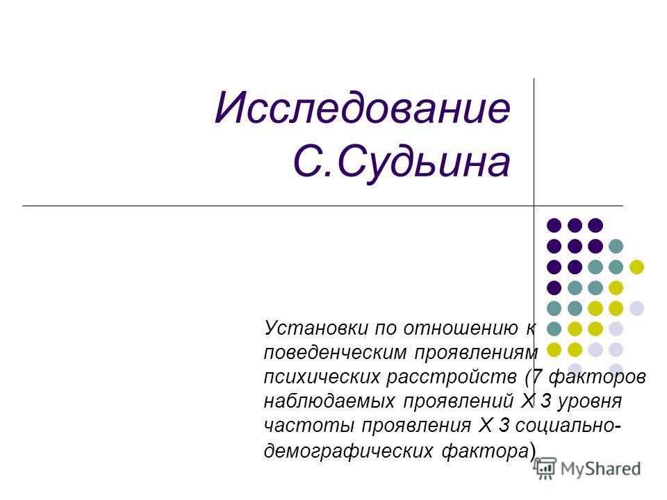 Исследование С.Судьина Установки по отношению к поведенческим проявлениям психических расстройств (7 факторов наблюдаемых проявлений Х 3 уровня частоты проявления Х 3 социально- демографических фактора )