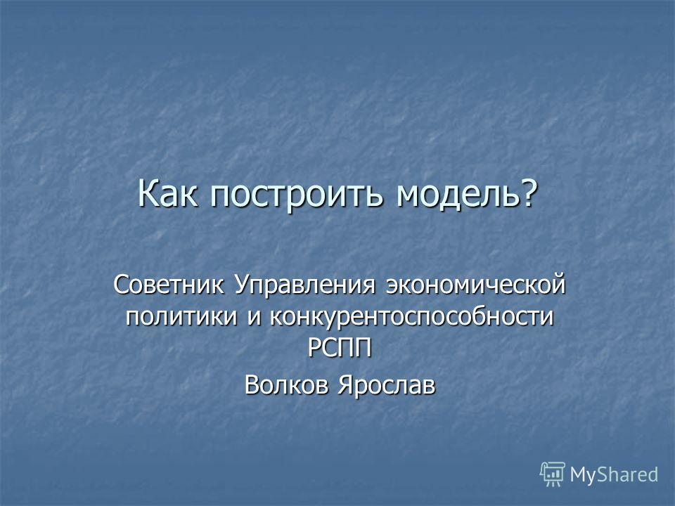 Как построить модель? Советник Управления экономической политики и конкурентоспособности РСПП Волков Ярослав