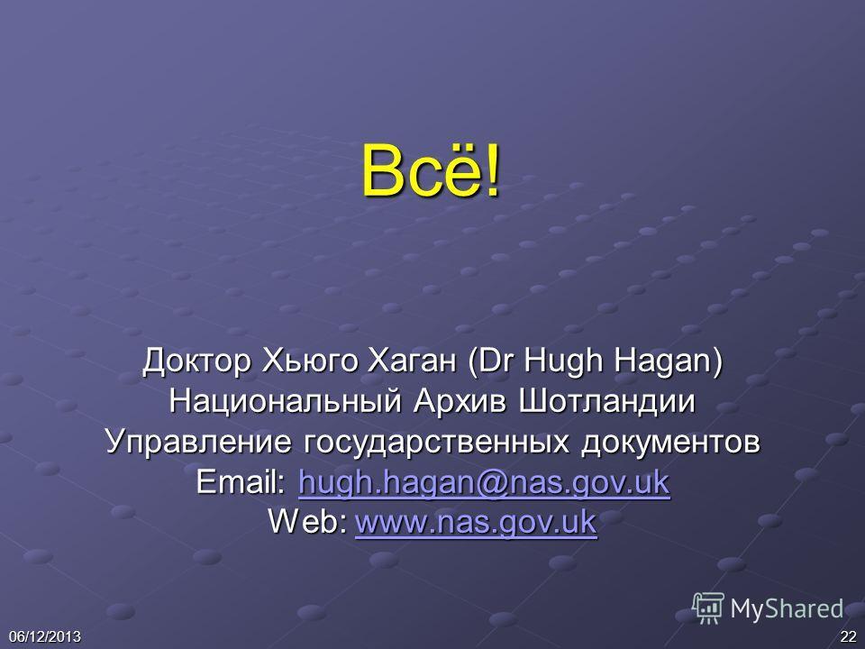 2206/12/2013 Всё! Доктор Хьюго Хаган (Dr Hugh Hagan) Национальный Архив Шотландии Управление государственных документов Email: hugh.hagan@nas.gov.uk hugh.hagan@nas.gov.uk Web: www.nas.gov.uk www.nas.gov.uk