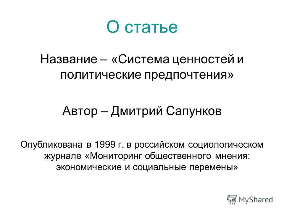 О статье Название – «Система ценностей и политические предпочтения» Автор – Дмитрий Сапунков Опубликована в 1999 г. в российском социологическом журнале «Мониторинг общественного мнения: экономические и социальные перемены»