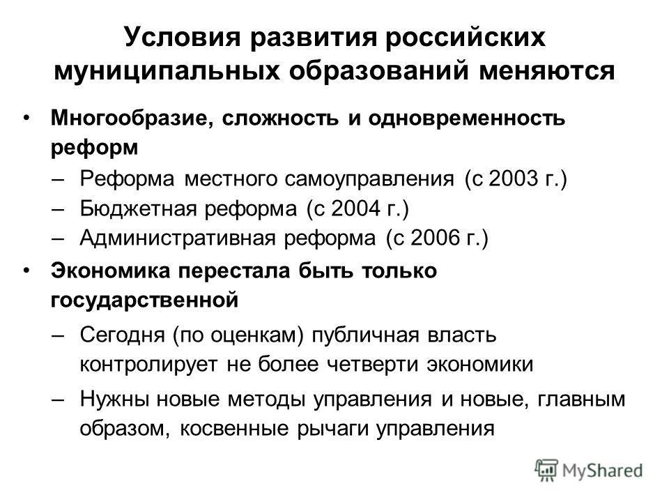 Условия развития российских муниципальных образований меняются Многообразие, сложность и одновременность реформ –Реформа местного самоуправления (с 2003 г.) –Бюджетная реформа (с 2004 г.) –Административная реформа (с 2006 г.) Экономика перестала быть