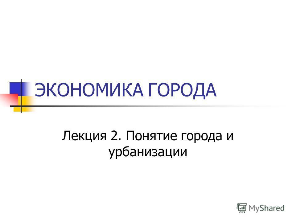 ЭКОНОМИКА ГОРОДА Лекция 2. Понятие города и урбанизации