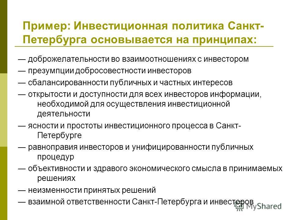 Пример: Инвестиционная политика Санкт- Петербурга основывается на принципах: доброжелательности во взаимоотношениях с инвестором презумпции добросовестности инвесторов сбалансированности публичных и частных интересов открытости и доступности для всех