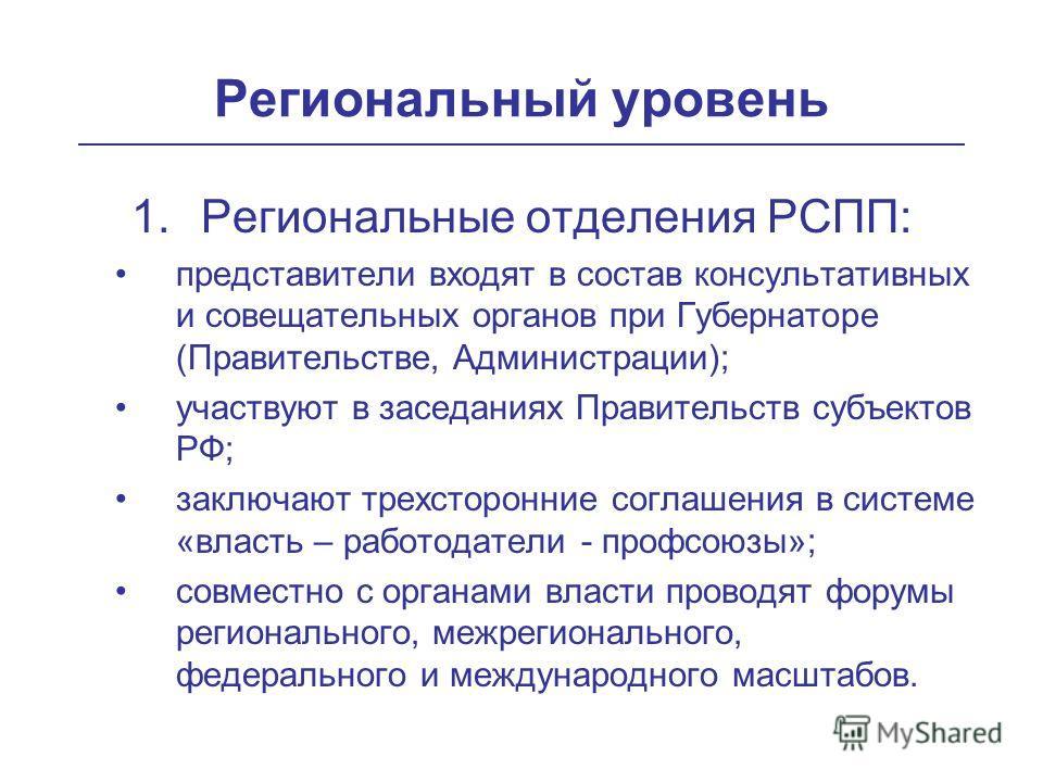 Региональный уровень 1.Региональные отделения РСПП: представители входят в состав консультативных и совещательных органов при Губернаторе (Правительстве, Администрации); участвуют в заседаниях Правительств субъектов РФ; заключают трехсторонние соглаш