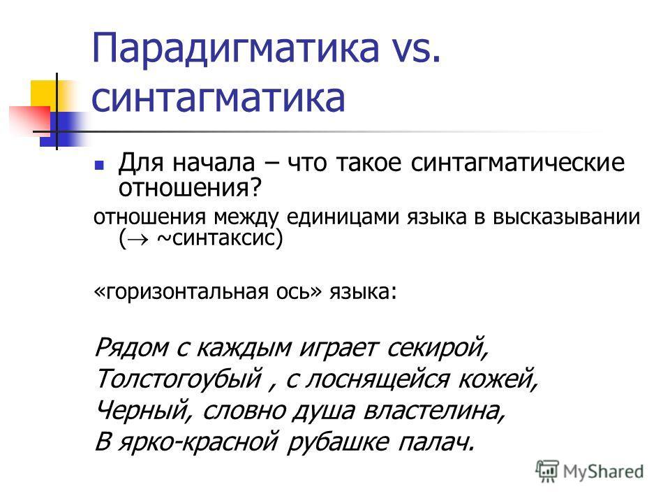 Парадигматика vs. синтагматика Для начала – что такое синтагматические отношения? отношения между единицами языка в высказывании ( ~синтаксис) «горизонтальная ось» языка: Рядом с каждым играет секирой, Толстогоубый, с лоснящейся кожей, Черный, словно