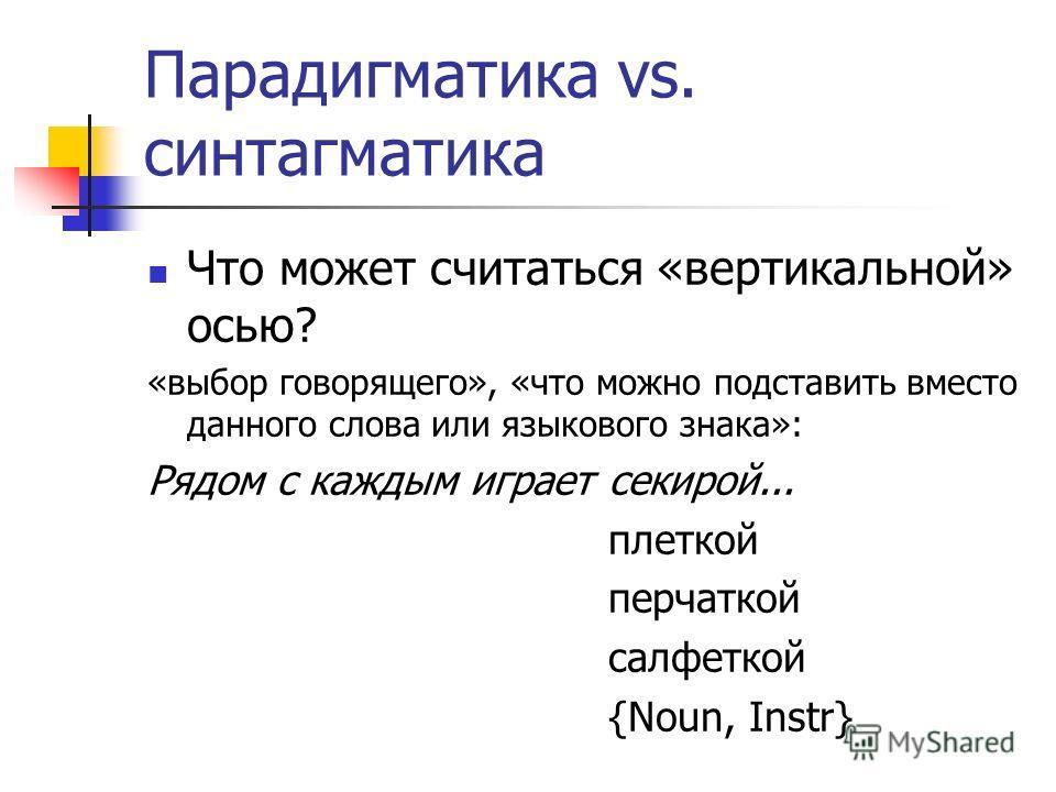 Парадигматика vs. синтагматика Что может считаться «вертикальной» осью? «выбор говорящего», «что можно подставить вместо данного слова или языкового знака»: Рядом с каждым играет секирой... плеткой перчаткой салфеткой {Noun, Instr}