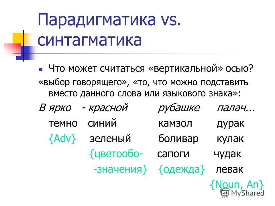 Парадигматика vs. синтагматика Что может считаться «вертикальной» осью? «выбор говорящего», «то, что можно подставить вместо данного слова или языкового знака»: В ярко - красной рубашке палач... темно синий камзол дурак {Adv} зеленый боливар кулак {ц